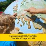 Entrepreneurial Skills You Wish Your Were Taught as a Kid