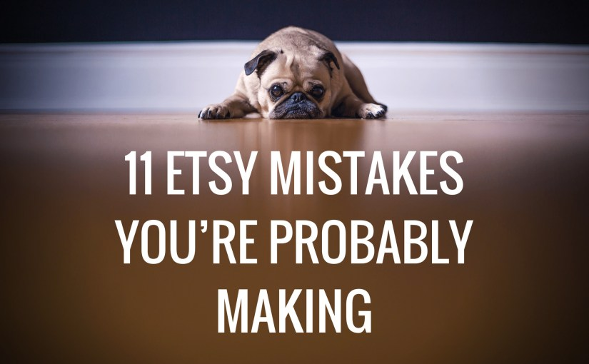 11 Etsy Mistakes You're Probably Making
