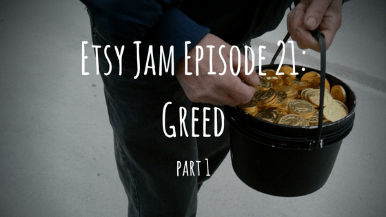 Etsy Jam Episode 21: Greed Part 1