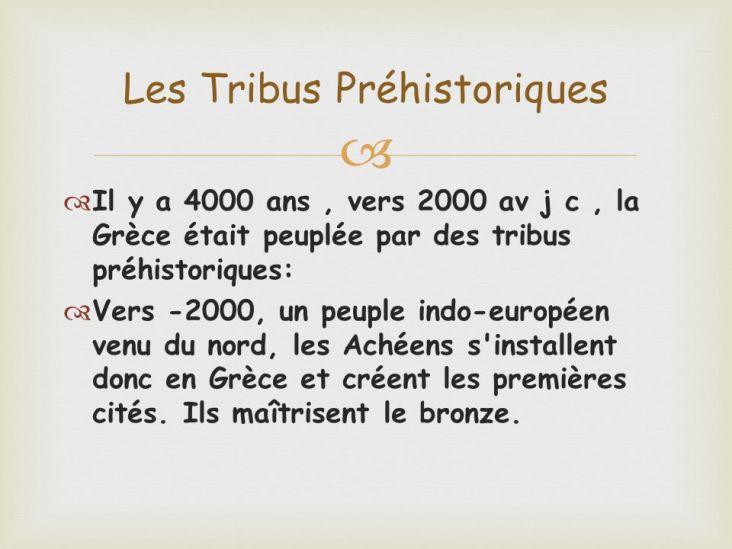 Il y a 4000 ans , vers 2000 av j c , la Grèce était peuplée par des tribus préhistoriques: Vers -2000, un peuple indo-européen venu du nord, les Achéens s installent donc en Grèce et créent les premières cités. Ils maîtrisent le bronze.