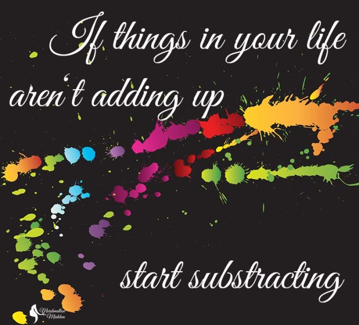 Quote: If things in your life aren't adding up. start substracting