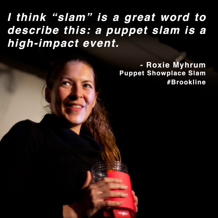 """I think 'slam' is a great word to describe this: a puppet slam is a high-impact event."" - Roxie Myhrum, Puppet Showplace Slam, Brookline"