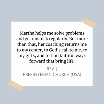 Testimonial - Martha helps me solve problems and get unstuck regularly. But more than that, her coaching returns me to my center, to God's call to me, to my gifts, and to find faithful ways forward that bring life. Rev. J Presbyterian Church (USA)