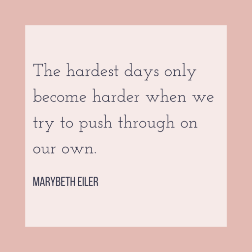 The hardest days only become harder when we try to push through on our own.