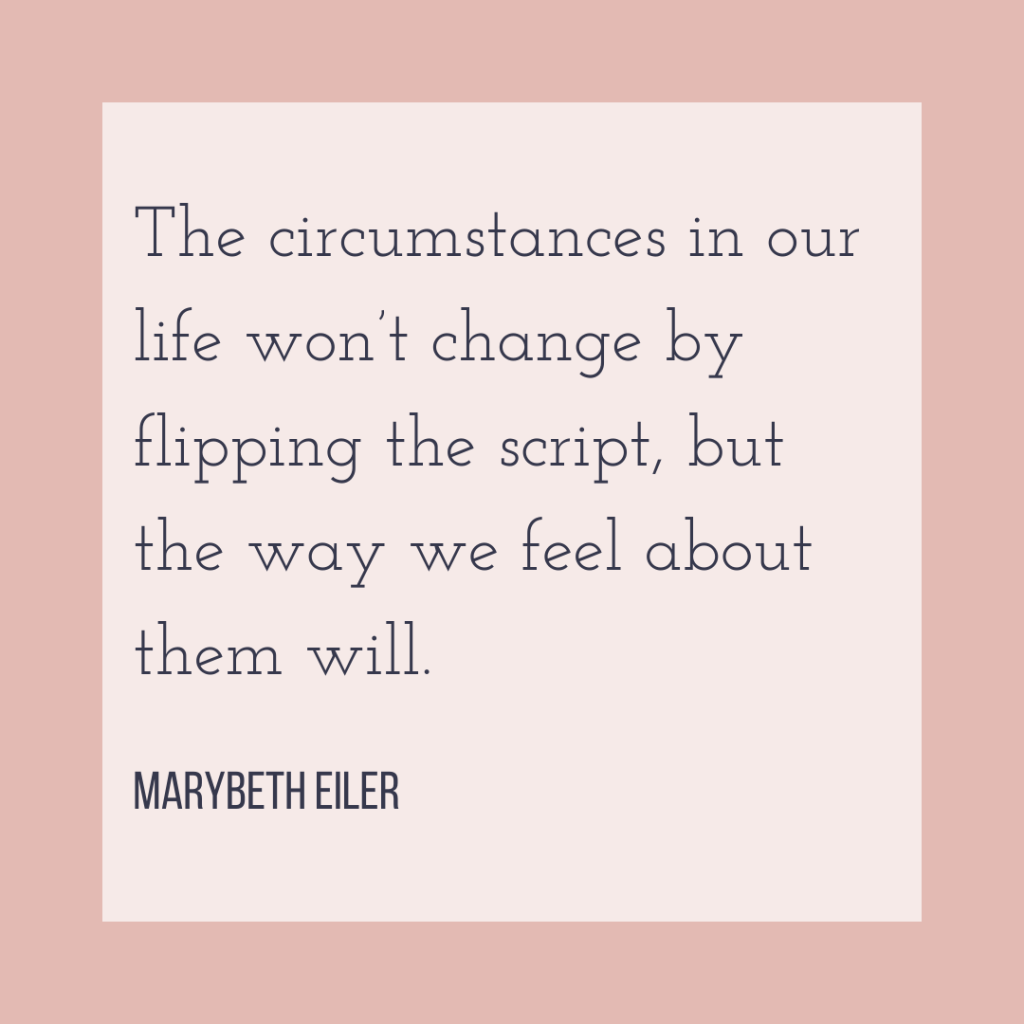 The circumstances in our life won't change by flipping the script, but the way we feel about them will. - MaryBeth Eiler