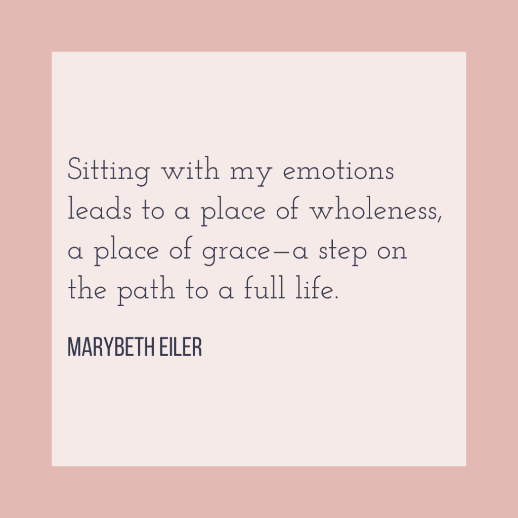 Sitting with my emotions leads to a place of wholeness, a place of grace - a step on the path to a full life.