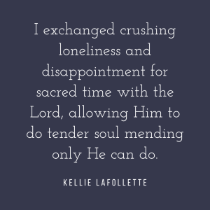 I exchanged crushing loneliness and disappointment for sacred time with the Lord, allowing Him to do tender soul mending only He can do. - Kellie LaFollette