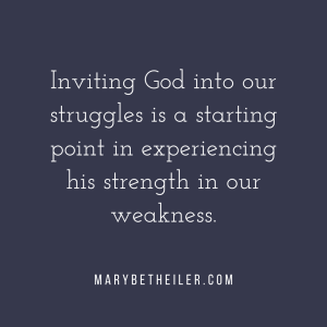 Inviting God into our struggles is a starting point in experiencing his strength in our weakness.