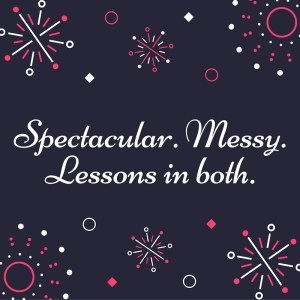 Spectacular. Messy.Lessons in both.