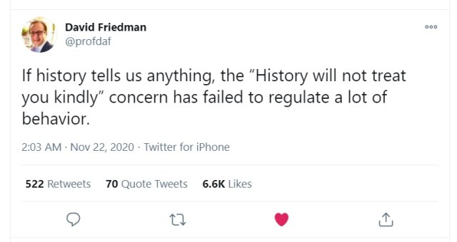 """""""If history tells us anything, the """"History will not treat you kindly"""" concern has failed to regulate a lot of behavior."""" Tweet by David Friedman (@profdaf), November 22, 2020, https://twitter.com/profdaf/status/1330421740443373568."""