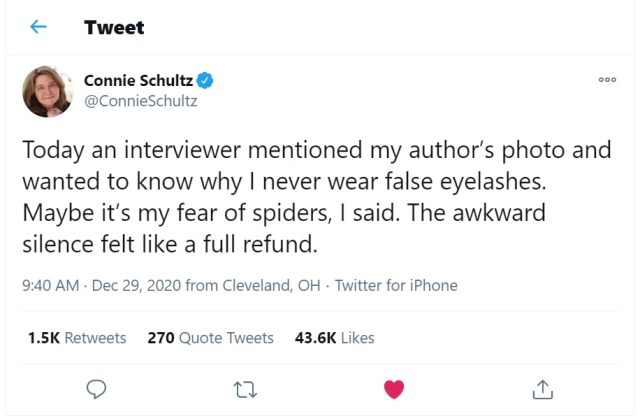 """Today an interviewer mentioned my author's photo and wanted to know why I never wear false eyelashes. Maybe it's my fear of spiders, I said. The awkward silence felt like a full refund."" - Tweet by Connie Schultz, December 29, 2020."