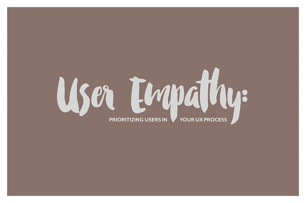 User Empathy: Prioritizing users in your UX Process