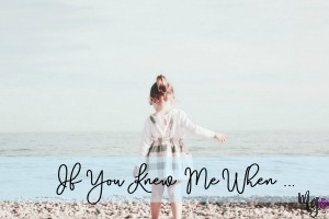 If You Knew Me When …