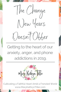 Getting to the heart of our anxiety, anger, and phone addictions in 2019. Found at MaryKathrynTiller.com. #heart #biblestudy #faith #christian #NewYears #resolutions