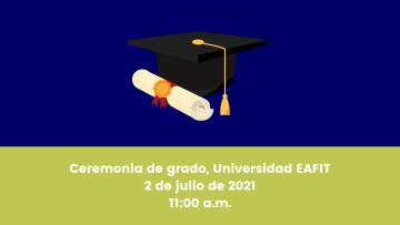 Ceremonia de grado Universidad EAFIT 2 de julio de 2021 1100 a.m.