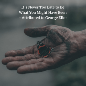 Quote: It's never too late to be what you might have been - attributed to George Eliot