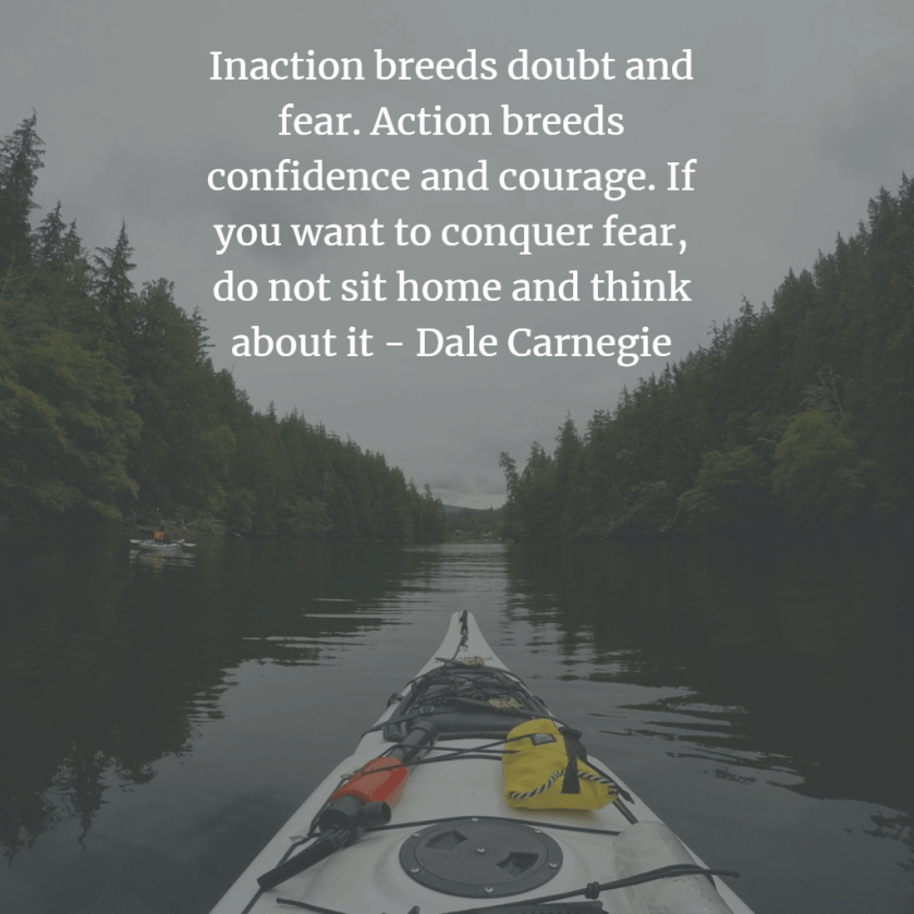 Want to change your life? This quote is for you:   Inaction breeds doubt and fear. Action breeds confidence and courage. If you want to conquer fear, do not sit home and think about it - Dale Carnegie