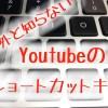 Youtubeのショートカットキーが便利!|意外と知らない小技集