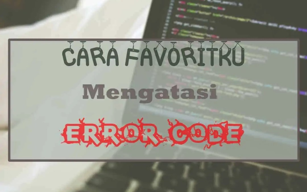 Inilah Cara Favoritku Mengatasi Error Code Saat Coding