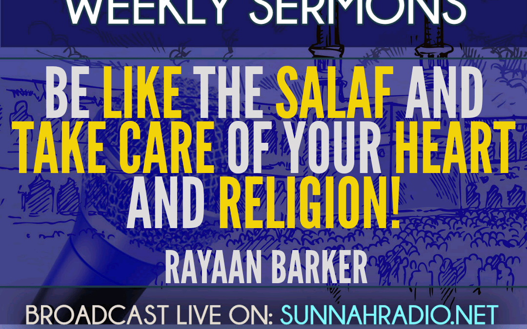 KHUTBA: Be Like The Salaf And Take Care Of Your Heart And Religion! – Rayaan Barker