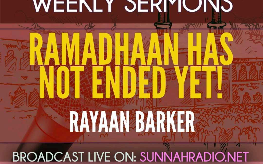 Khutbah: Ramadhaan Has Not Ended Yet