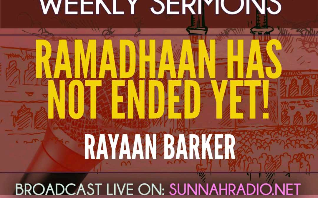 Khutbah: Ramadhaan Has Not Ended Yet