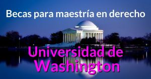BECAS PARA MAESTRIA EN DERECHO UNIVERSIDAD DE WASHINGTON