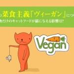 猫の菜食主義「ヴィーガン」について。植物だけのキャットフードが猫に与える影響は?