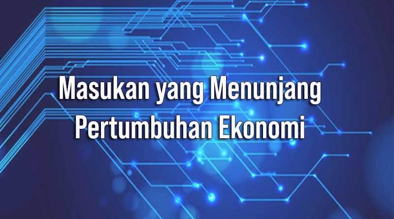 Masukan yang Menunjang Pertumbuhan Ekonomi