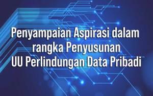 Penyampaian Aspirasi dalam rangka Penyusunan UU Perlindungan Data Pribadi