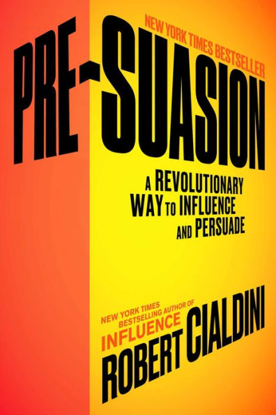 Pre-Suasion: A Revolutionary Way to Influence and Persuade By Robert B. Cialdini