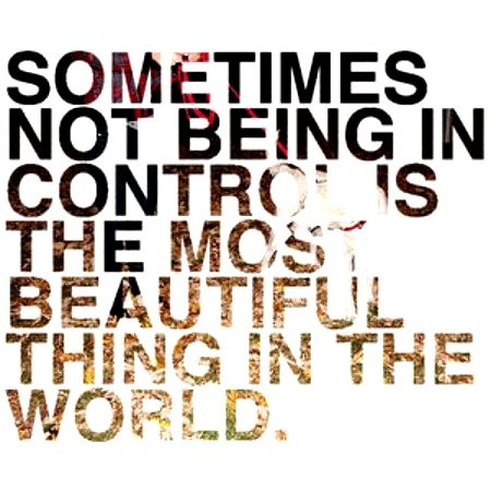 Sometimes not being in control is the most beautiful thing in the world