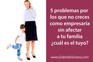 5 problemas por los que no creces como empresaria sin afectar a tu familia ¿cuál es el tuyo?