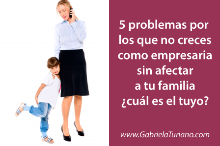 5-problemas-por-los-que-no-creces-como-empresaria-sin-afectar-a-tu-familia