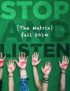 The fall 2014 Matrix is here! Look for it around campus, or pick up a copy in the lower AUC by room 144. Learn about various social justice issues PLU students are passionate about and be inspired to write for The Matrix for the Spring 2015 issue! Photo courtesy of The Matrix.