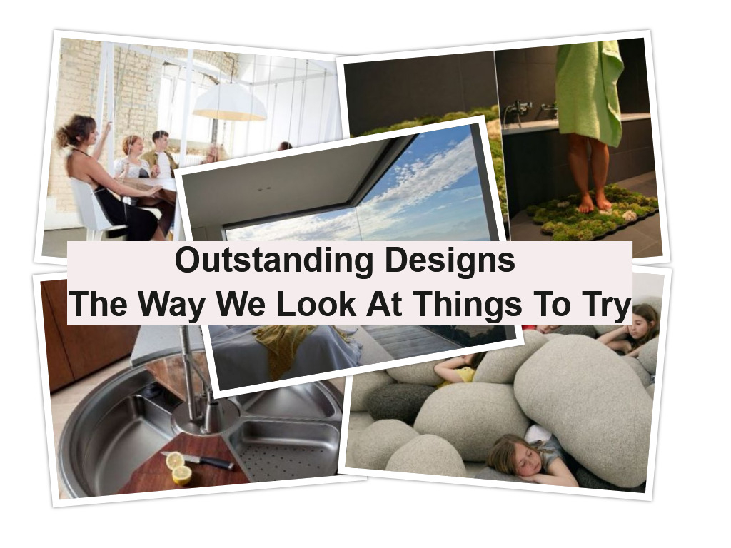 Outstanding designs the way we look at things to try