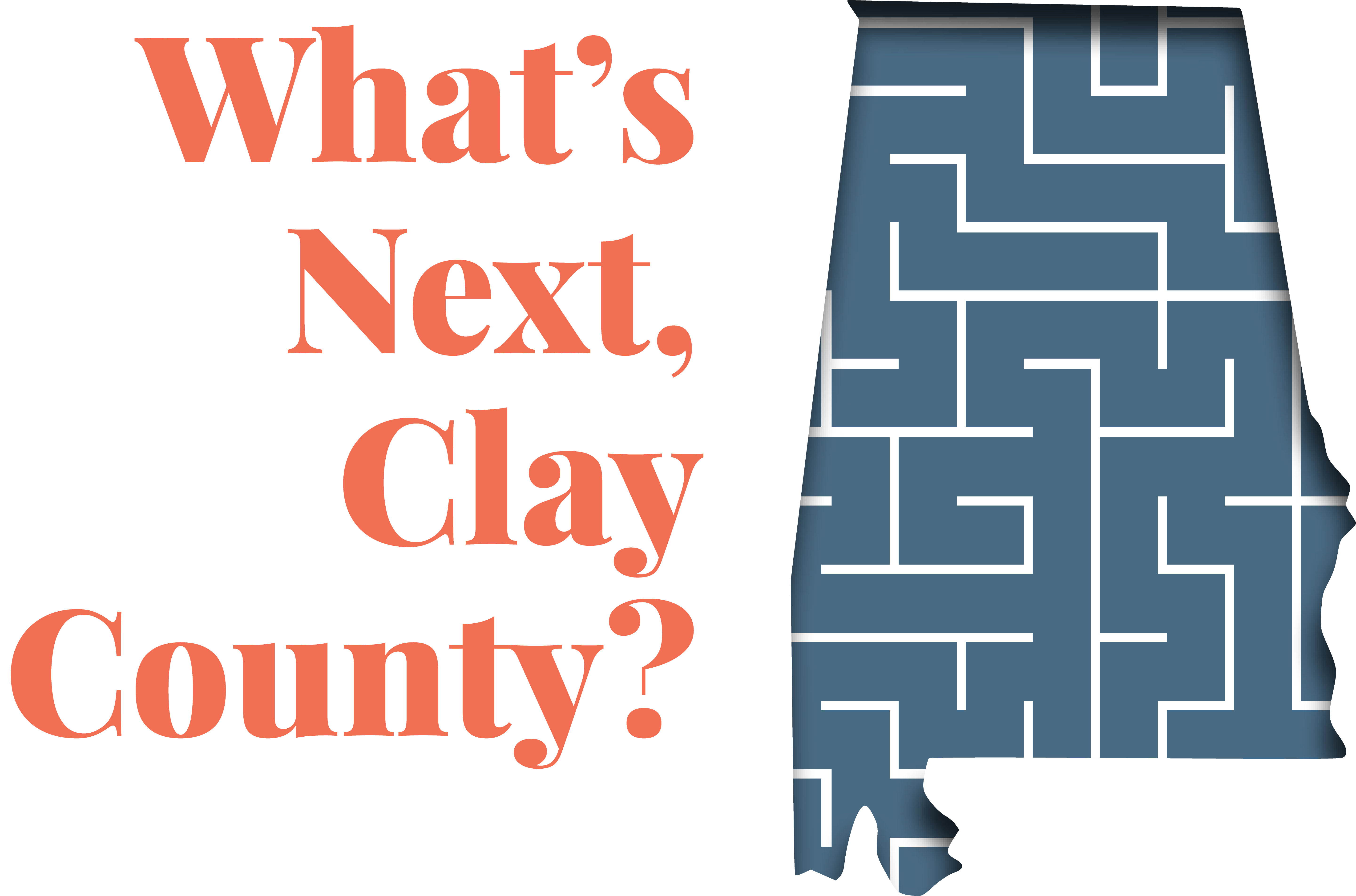 """an outline of Alabama with the words """"What's Next, Clay County?"""""""