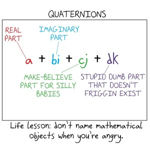 """If someone had named quaternions when they were angry, we'd have the """"real part,"""" """"imaginary party,"""" the """"make-believe part for silly babies,"""" and the """"stupid dumb part that doesn't friggin' exist."""""""