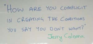 """How are you complicit in creating the conditions you say you don't want?"" Jerry Colonna"