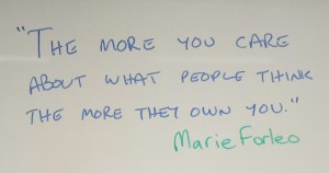 """The more you care about what people think the more they own you."" Marie Forleo"
