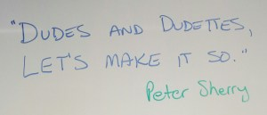 """""""Dudes and Dudettes, let's make it so."""" Pete Sherry"""