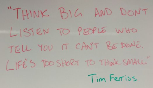"""Think big and don't listen to people who tell you it can't be done. Life's too short to think small."" Tim Ferriss"