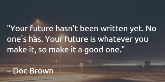 The future is whatever you make it - Doc Brown
