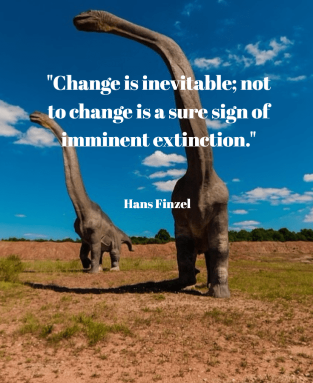 Change is inevitable; not to change is a sure sign of imminent extinction. Hans Finzel