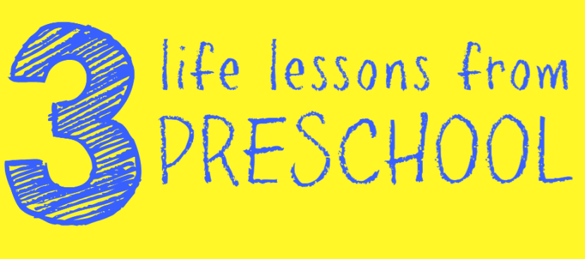 3 life lessons from preschool