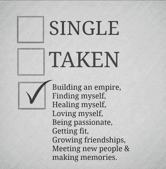 Single, Taken, Finding myself, Loving myself, Being passionet, Getting fit, Growing friendships, Metting new people & making memories