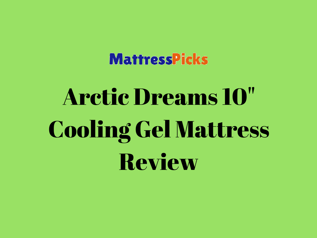 Arctic Dreams 10 Cooling Gel Mattress Review