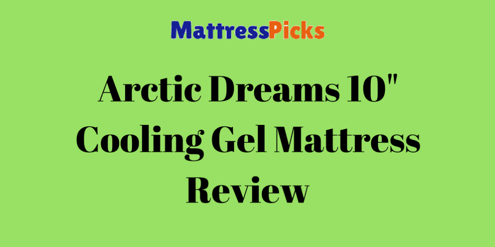 Arctic Dreams 10 Inch Cooling Gel Mattress Review