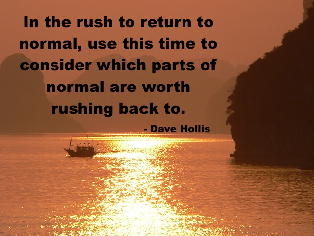 In Rush to Return to Normal, Consider which parts of normal are worth rushing back to. by Dave Hollis
