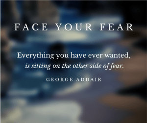 """Do those things you keep putting off by facing your fear - quote from George Addair, """"Everything you have ever wanted, is sitting on the other side of fear"""""""
